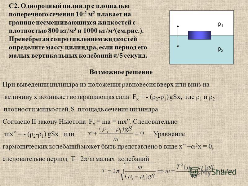 С2. Однородный цилиндр с площадью поперечного сечения 10 -2 м 2 плавает на границе несмешивающихся жидкостей с плотностью 800 кг/м 3 и 1000 кг/м 3 (см.рис.). Пренебрегая сопротивлением жидкостей определите массу цилиндра, если период его малых вертик