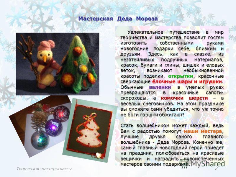 2 Мастерская Деда Мороза Увлекательное путешествие в мир творчества и мастерства позволит гостям изготовить собственными руками новогодние подарки себе, близким и друзьям. Здесь, как в сказке, из незатейливых подручных материалов, красок, бумаги и гл