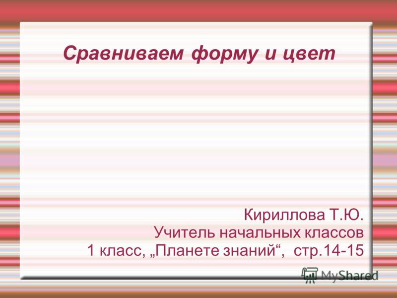 Сравниваем форму и цвет Кириллова Т.Ю. Учитель начальных классов 1 класс, Планете знаний, стр.14-15