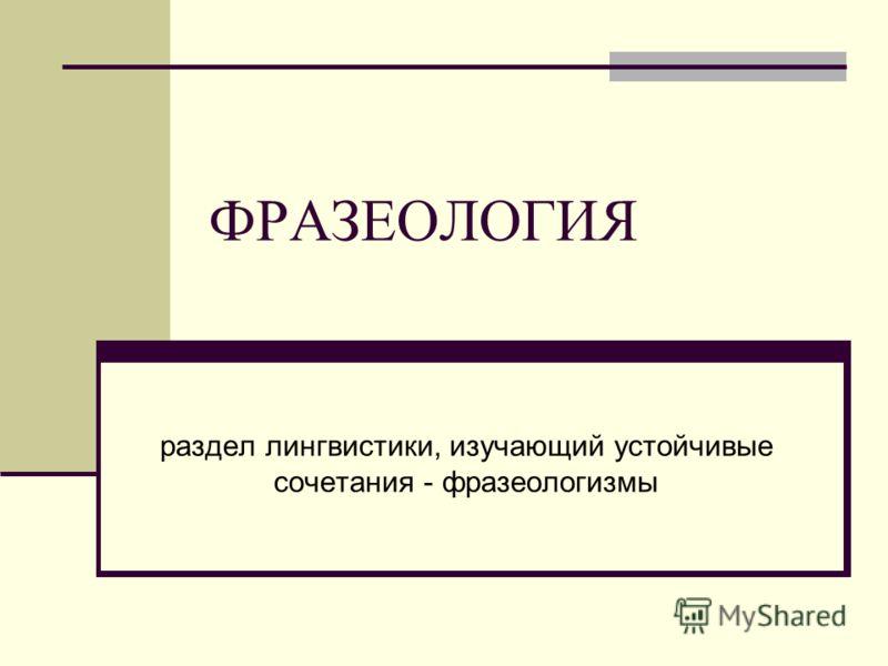 ФРАЗЕОЛОГИЯ раздел лингвистики, изучающий устойчивые сочетания - фразеологизмы