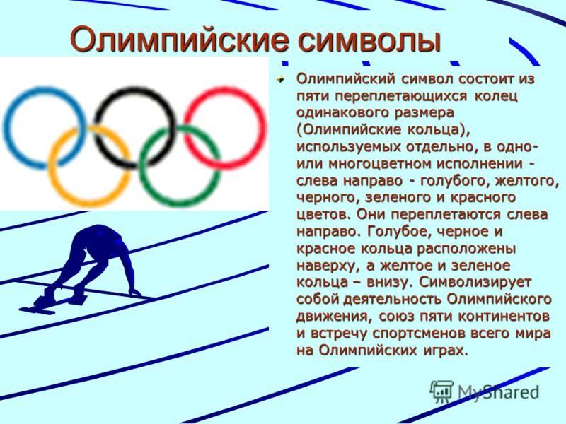 Олимпийские символы Олимпийский символ состоит из пяти переплетающихся колец одинакового размера (Олимпийские кольца), используемых отдельно, в одно- или многоцветном исполнении - слева направо - голубого, желтого, черного, зеленого и красного цветов