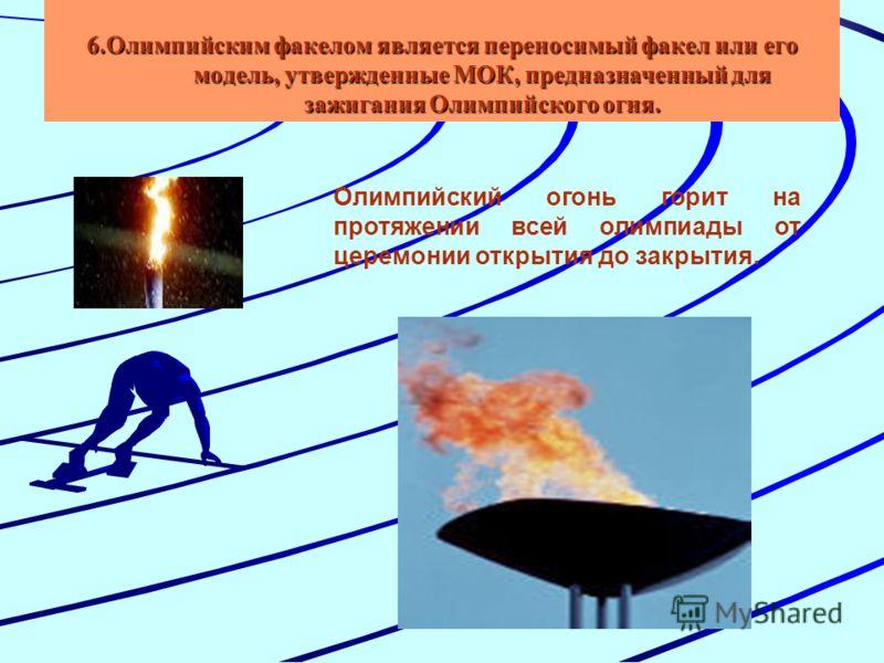 6.Олимпийским факелом является переносимый факел или его модель, утвержденные МОК, предназначенный для зажигания Олимпийского огня. Олимпийский огонь горит на протяжении всей олимпиады от церемонии открытия до закрытия.