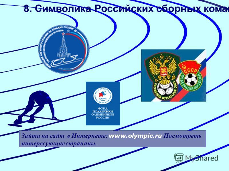 8. Символика Российских сборных команд. Зайти на сайт в Интернете: www.olympic.ru Посмотреть интересующие страницы.