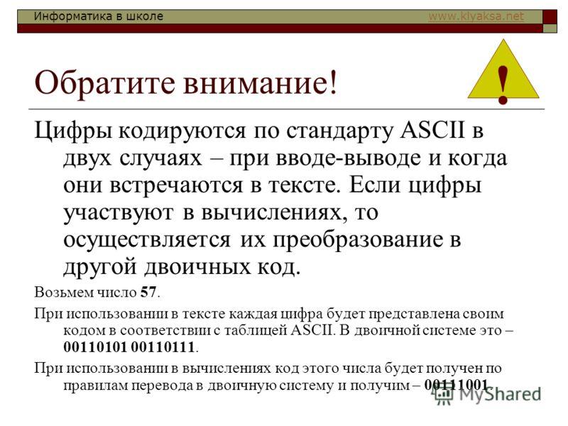 Информатика в школе www.klyaksa.netwww.klyaksa.net Обратите внимание! Цифры кодируются по стандарту ASCII в двух случаях – при вводе-выводе и когда они встречаются в тексте. Если цифры участвуют в вычислениях, то осуществляется их преобразование в др