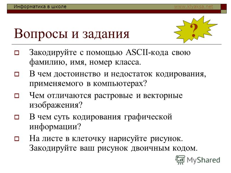 Информатика в школе www.klyaksa.netwww.klyaksa.net Вопросы и задания Закодируйте с помощью ASCII-кода свою фамилию, имя, номер класса. В чем достоинство и недостаток кодирования, применяемого в компьютерах? Чем отличаются растровые и векторные изобра