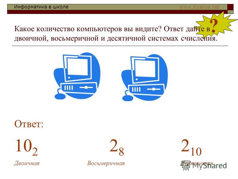 Информатика в школе www.klyaksa.netwww.klyaksa.net ? Какое количество компьютеров вы видите? Ответ дайте в двоичной, восьмеричной и десятичной системах счисления. Ответ: 10 2 2 8 2 10 Двоичная Восьмеричная Десятичная