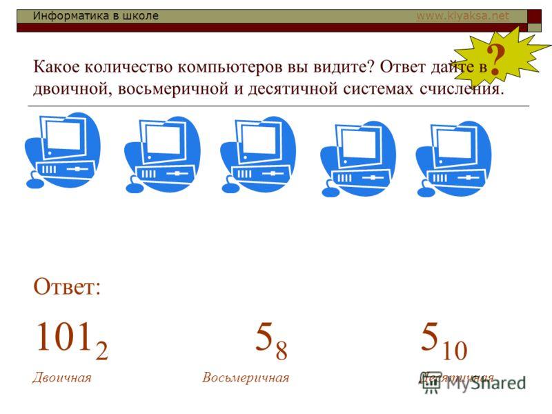 Информатика в школе www.klyaksa.netwww.klyaksa.net ? Какое количество компьютеров вы видите? Ответ дайте в двоичной, восьмеричной и десятичной системах счисления. Ответ: 101 2 5 8 5 10 Двоичная Восьмеричная Десятичная