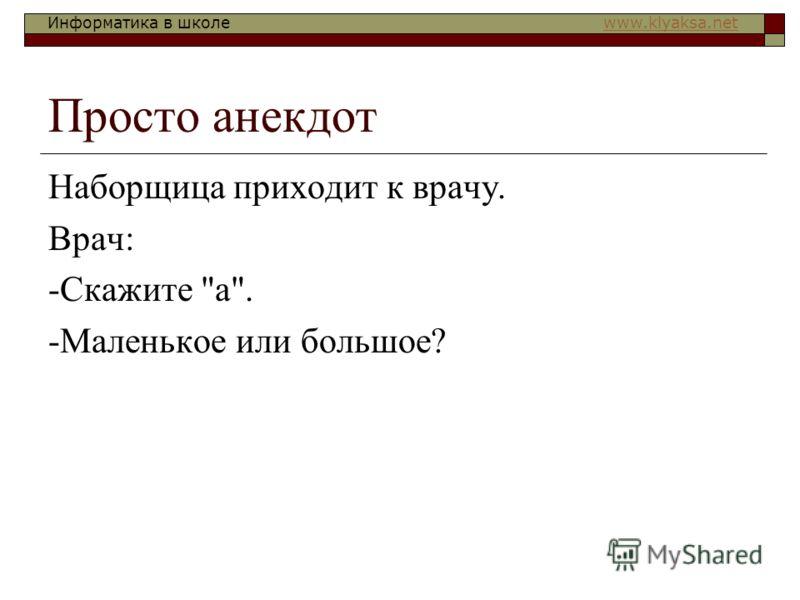 Информатика в школе www.klyaksa.netwww.klyaksa.net Просто анекдот Наборщица приходит к врачу. Врач: -Скажите а. -Маленькое или большое?