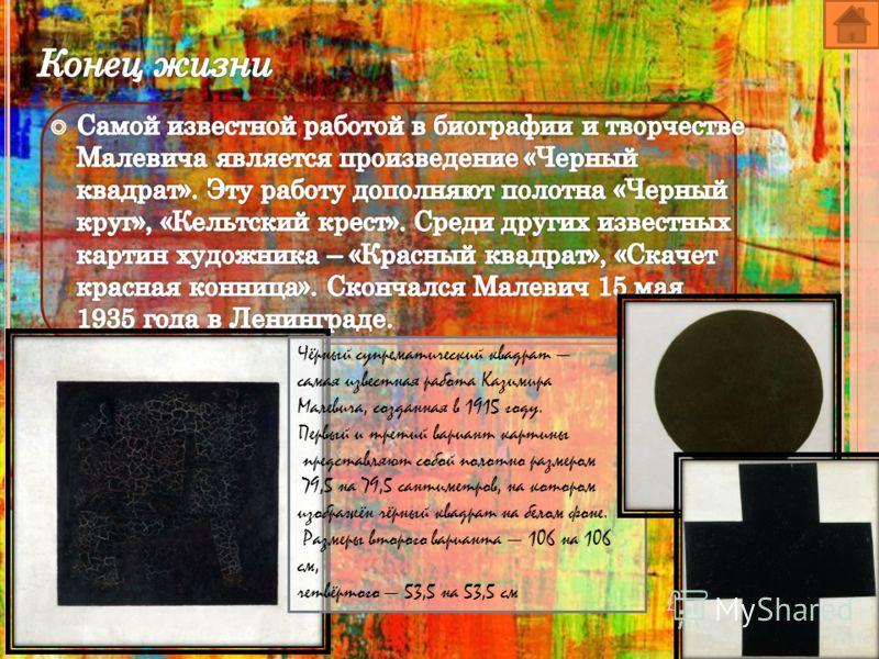 Чёрный супрематический квадрат самая известная работа Казимира Малевича, созданная в 1915 году. Первый и третий вариант картины представляют собой полотно размером 79,5 на 79,5 сантиметров, на котором изображён чёрный квадрат на белом фоне. Размеры в