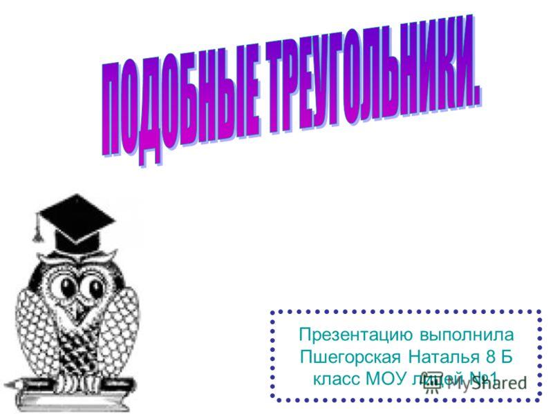 Презентацию выполнила Пшегорская Наталья 8 Б класс МОУ лицей 1