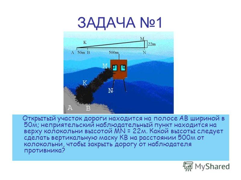 ЗАДАЧА 1 Открытый участок дороги находится на полосе АВ шириной в 50м; неприятельский наблюдательный пункт находится на верху колокольни высотой MN = 22м. Какой высоты следует сделать вертикальную маску КВ на расстоянии 500м от колокольни, чтобы закр