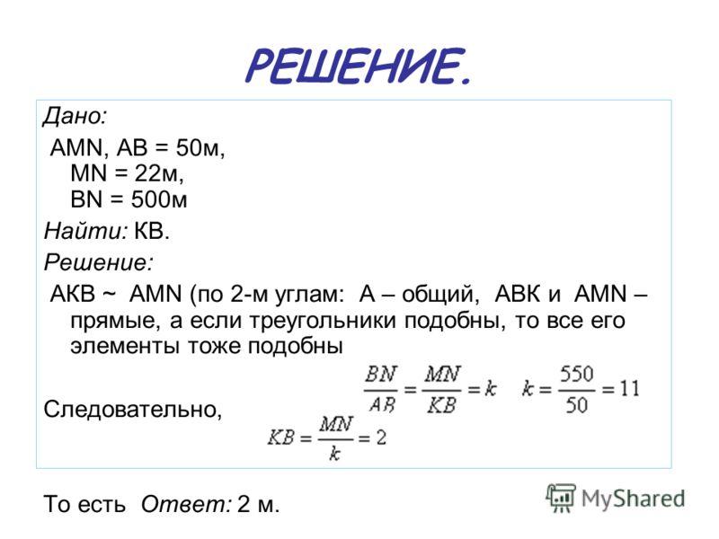РЕШЕНИЕ. Дано: AMN, АВ = 50м, MN = 22м, BN = 500м Найти: КВ. Решение: АКВ ~ АМN (по 2-м углам: А – общий, АВК и AMN – прямые, а если треугольники подобны, то все его элементы тоже подобны Следовательно, м То есть Ответ: 2 м.