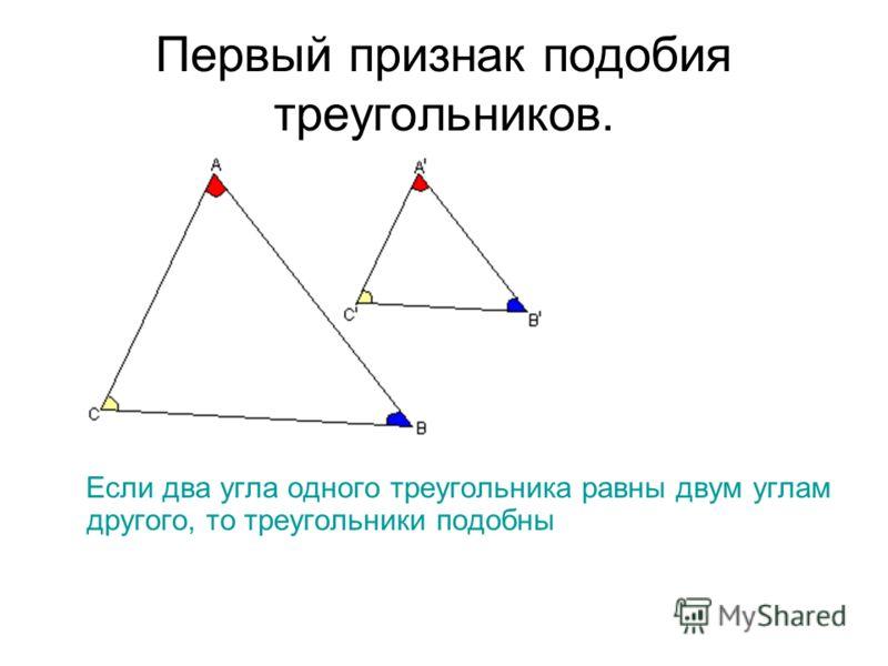 Первый признак подобия треугольников. Если два угла одного треугольника равны двум углам другого, то треугольники подобны