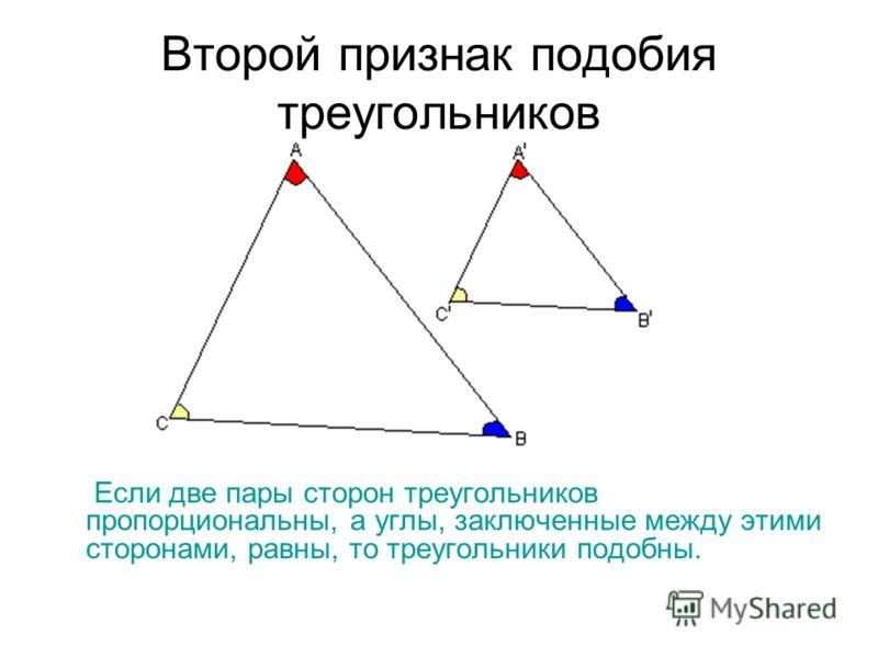 Второй признак подобия треугольников Если две пары сторон треугольников пропорциональны, а углы, заключенные между этими сторонами, равны, то треугольники подобны.
