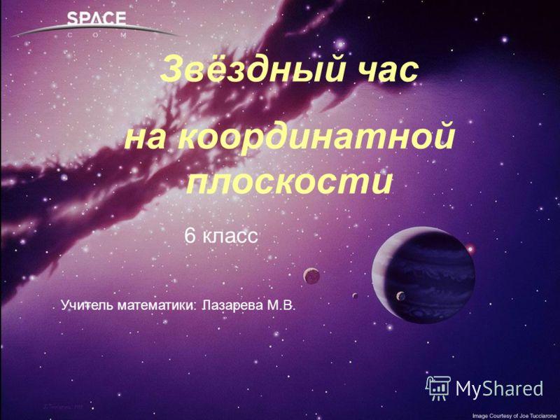 Звёздный час на координатной плоскости Учитель : Лазарева М.В. Звёздный час на координатной плоскости Учитель математики: Лазарева М.В. 6 класс