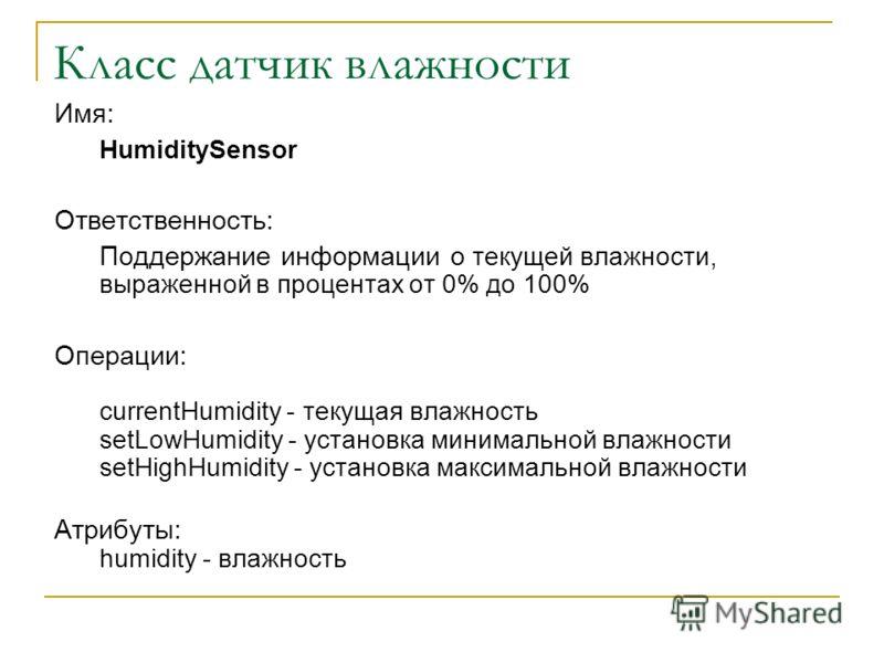 Класс датчик влажности Имя: HumiditySensor Ответственность: Поддержание информации о текущей влажности, выраженной в процентах от 0% до 100% Операции: currentHumidity - текущая влажность setLowHumidity - установка минимальной влажности setHighHumidit