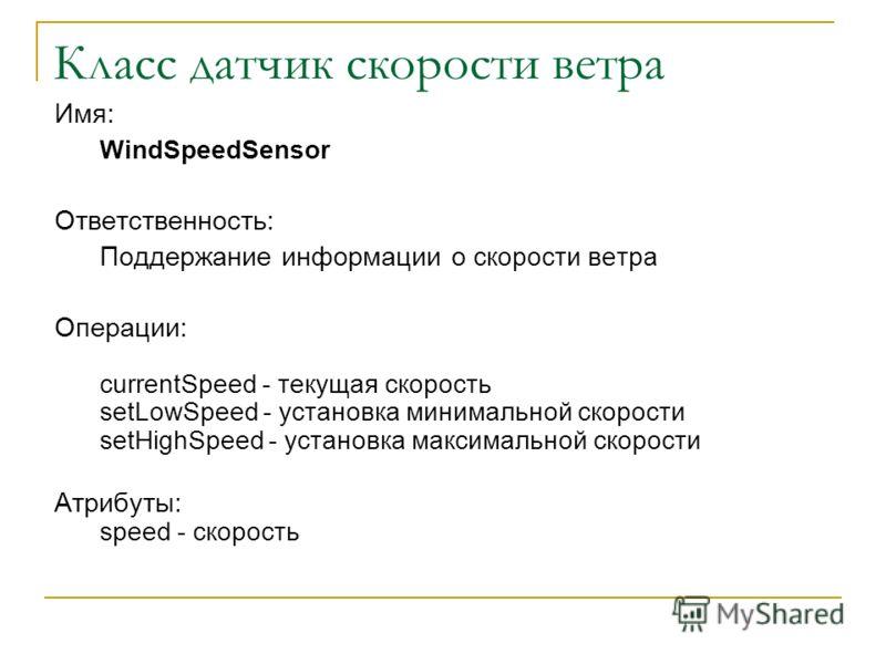 Класс датчик скорости ветра Имя: WindSpeedSensor Ответственность: Поддержание информации о скорости ветра Операции: currentSpeed - текущая скорость setLowSpeed - установка минимальной скорости setHighSpeed - установка максимальной скорости Атрибуты: