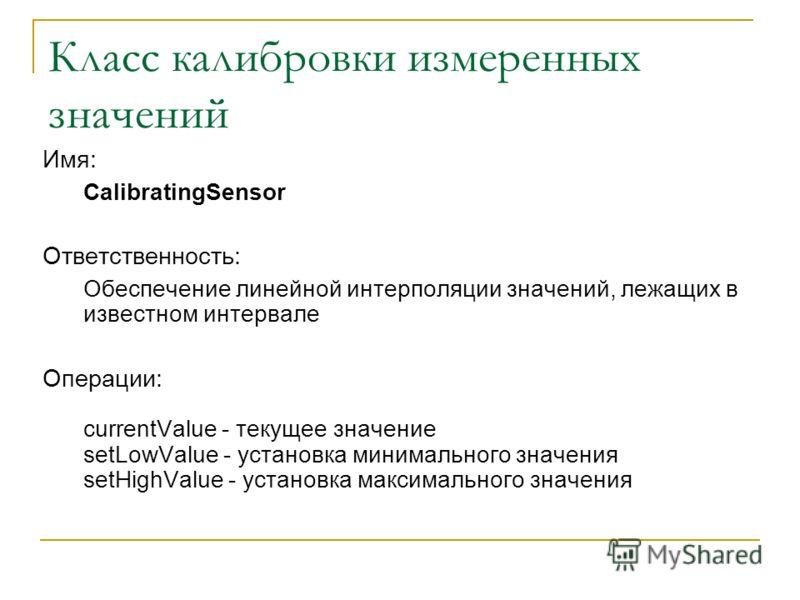 Класс калибровки измеренных значений Имя: CalibratingSensor Ответственность: Обеспечение линейной интерполяции значений, лежащих в известном интервале Операции: currentValue - текущее значение setLowValue - установка минимального значения setHighValu