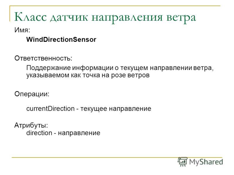 Класс датчик направления ветра Имя: WindDirectionSensor Ответственность: Поддержание информации о текущем направлении ветра, указываемом как точка на розе ветров Операции: currentDirection - текущее направление Атрибуты: direction - направление