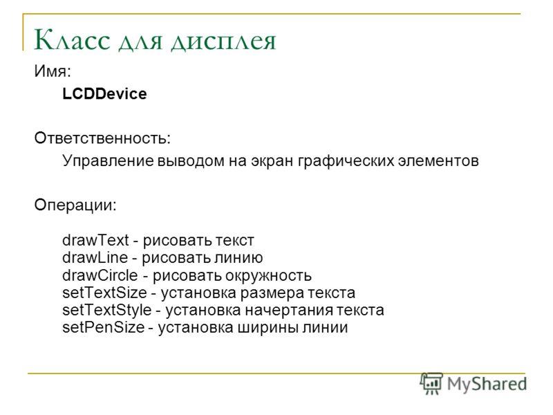 Имя: LCDDevice Ответственность: Управление выводом на экран графических элементов Операции: drawText - рисовать текст drawLine - рисовать линию drawCircle - рисовать окружность setTextSize - установка размера текста setTextStyle - установка начертани