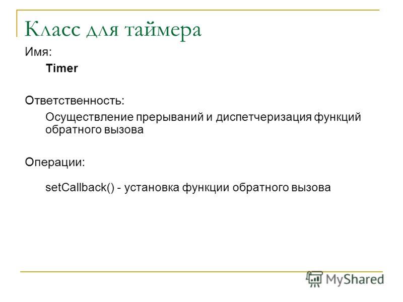 Класс для таймера Имя: Timer Ответственность: Осуществление прерываний и диспетчеризация функций обратного вызова Операции: setCallback() - установка функции обратного вызова