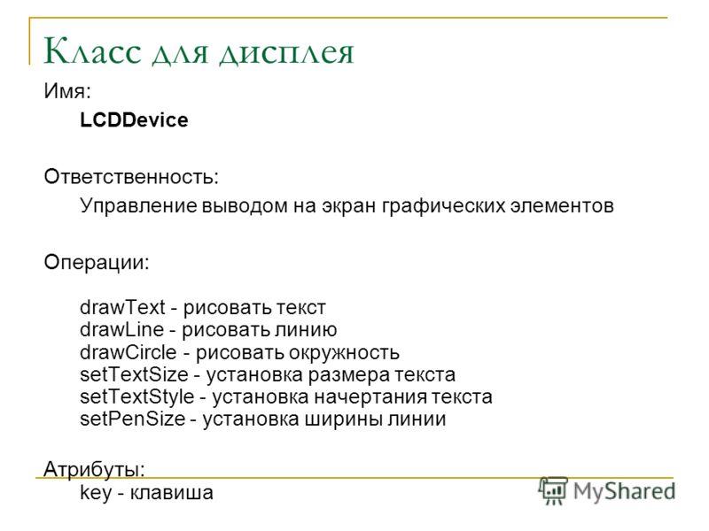 Класс для дисплея Имя: LCDDevice Ответственность: Управление выводом на экран графических элементов Операции: drawText - рисовать текст drawLine - рисовать линию drawCircle - рисовать окружность setTextSize - установка размера текста setTextStyle - у
