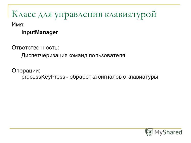 Класс для управления клавиатурой Имя: InputManager Ответственность: Диспетчеризация команд пользователя Операции: processKeyPress - обработка сигналов с клавиатуры