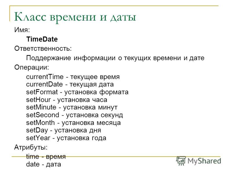 Класс времени и даты Имя: TimeDate Ответственность: Поддержание информации о текущих времени и дате Операции: currentTime - текущее время currentDate - текущая дата setFormat - установка формата setHour - установка часа setMinute - установка минут se