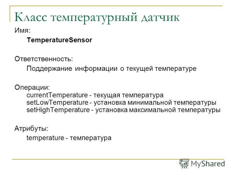 Класс температурный датчик Имя: TemperatureSensor Ответственность: Поддержание информации о текущей температуре Операции: currentTemperature - текущая температура setLowTemperature - установка минимальной температуры setHighTemperature - установка ма