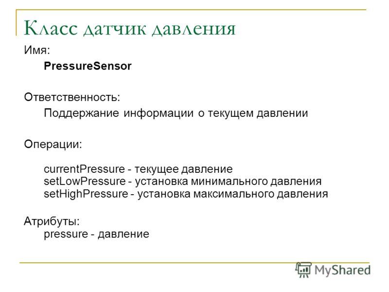 Класс датчик давления Имя: PressureSensor Ответственность: Поддержание информации о текущем давлении Операции: currentPressure - текущее давление setLowPressure - установка минимального давления setHighPressure - установка максимального давления Атри