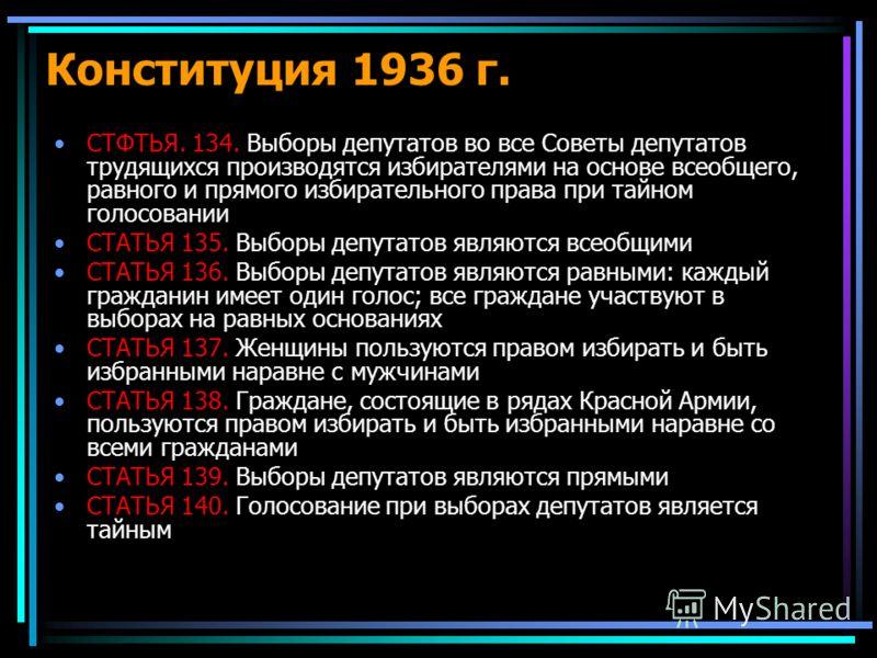 Конституция 1936 г. СТФТЬЯ. 134. Выборы депутатов во все Советы депутатов трудящихся производятся избирателями на основе всеобщего, равного и прямого избирательного права при тайном голосовании СТАТЬЯ 135. Выборы депутатов являются всеобщими СТАТЬЯ 1