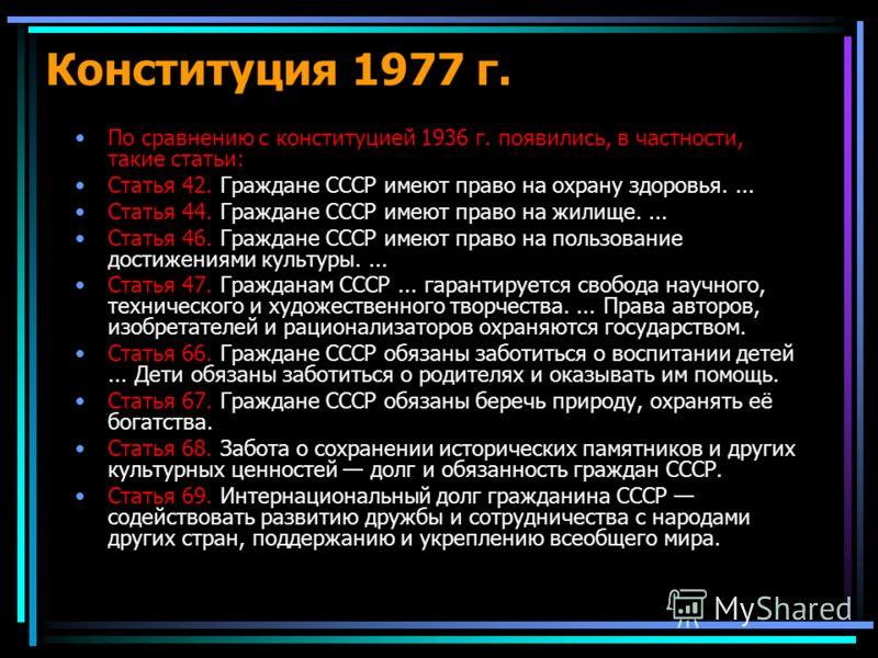 По сравнению с конституцией 1936 г. появились, в частности, такие статьи: Статья 42. Граждане СССР имеют право на охрану здоровья.... Статья 44. Граждане СССР имеют право на жилище.... Статья 46. Граждане СССР имеют право на пользование достижениями