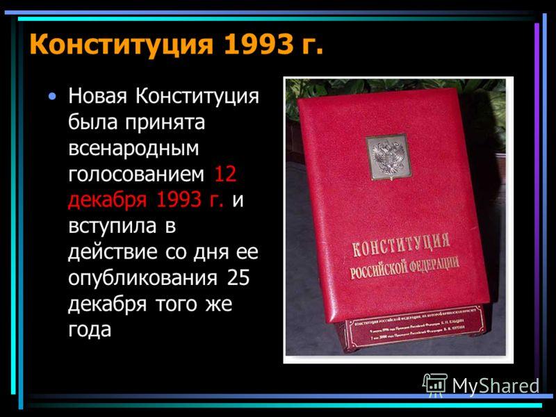 Новая Конституция была принята всенародным голосованием 12 декабря 1993 г. и вступила в действие со дня ее опубликования 25 декабря того же года