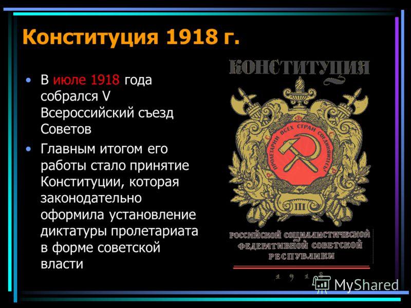Конституция 1918 г. В июле 1918 года собрался V Всероссийский съезд Советов Главным итогом его работы стало принятие Конституции, которая законодательно оформила установление диктатуры пролетариата в форме советской власти