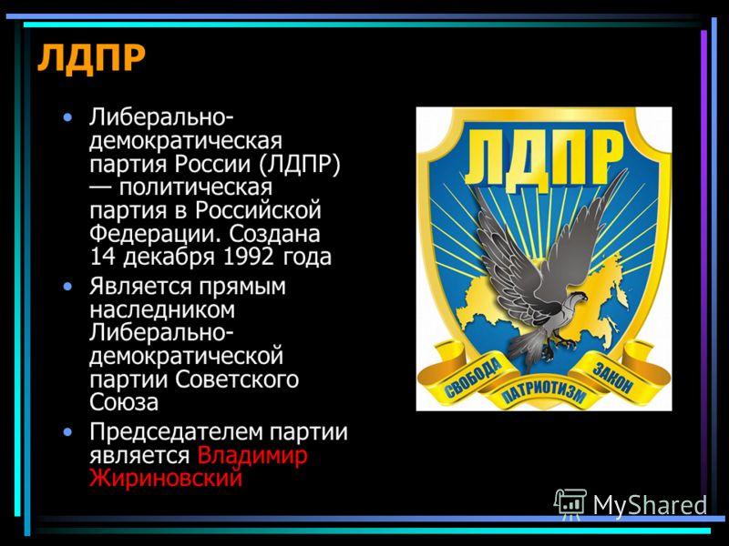 ЛДПР Либерально- демократическая партия России (ЛДПР) политическая партия в Российской Федерации. Создана 14 декабря 1992 года Является прямым наследником Либерально- демократической партии Советского Союза Председателем партии является Владимир Жири
