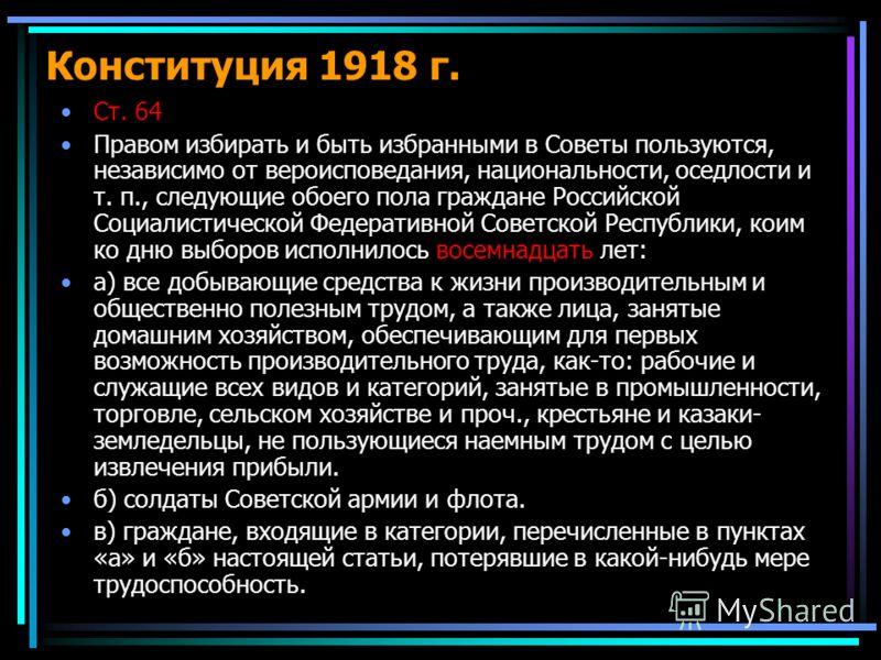 Конституция 1918 г. Ст. 64 Правом избирать и быть избранными в Советы пользуются, независимо от вероисповедания, национальности, оседлости и т. п., следующие обоего пола граждане Российской Социалистической Федеративной Советской Республики, коим ко