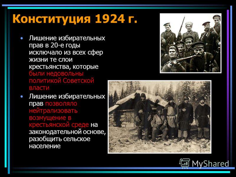 Конституция 1924 г. Лишение избирательных прав в 20-е годы исключало из всех сфер жизни те слои крестьянства, которые были недовольны политикой Советской власти Лишение избирательных прав позволяло нейтрализовать возмущение в крестьянской среде на за