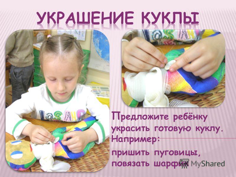 П редложите ребёнку украсить готовую куклу. Например: пришить пуговицы, повязать шарфик