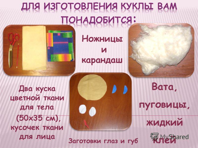 Два куска цветной ткани для тела (50x35 см), кусочек ткани для лица Вата, пуговицы, жидкий клей Заготовки глаз и губ Ножницы и карандаш
