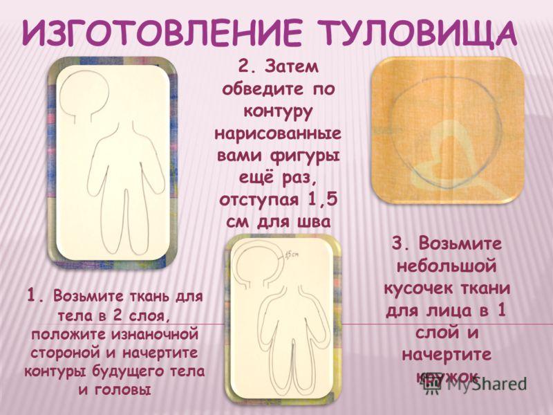 ИЗГОТОВЛЕНИЕ ТУЛОВИЩА 1. Возьмите ткань для тела в 2 слоя, положите изнаночной стороной и начертите контуры будущего тела и головы 2. Затем обведите по контуру нарисованные вами фигуры ещё раз, отступая 1,5 см для шва 3. Возьмите небольшой кусочек тк