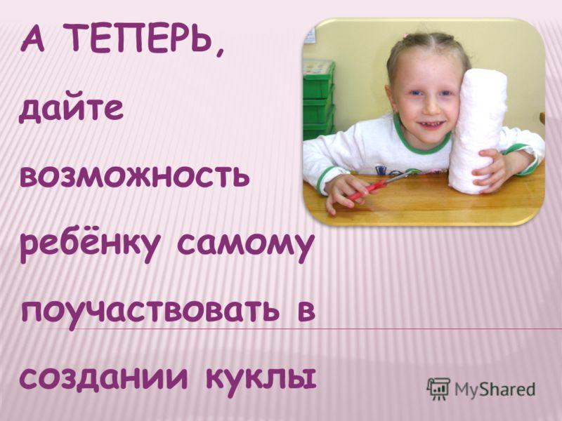 А ТЕПЕРЬ, дайте возможность ребёнку самому поучаствовать в создании куклы