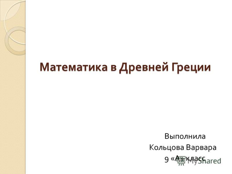 Математика в Древней Греции Математика в Древней Греции Выполнила Кольцова Варвара 9 « А » класс