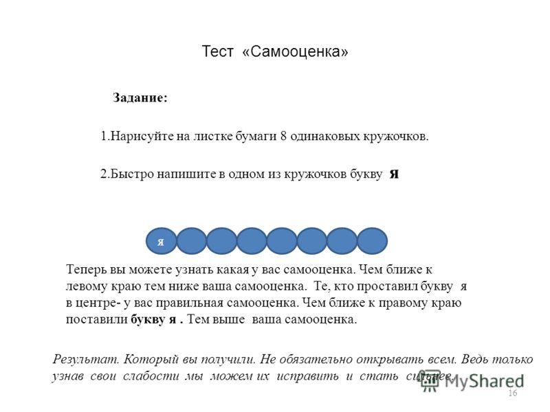 Тест «Самооценка» Задание: 1.Нарисуйте на листке бумаги 8 одинаковых кружочков. 2.Быстро напишите в одном из кружочков букву я я Теперь вы можете узнать какая у вас самооценка. Чем ближе к левому краю тем ниже ваша самооценка. Те, кто проставил букву