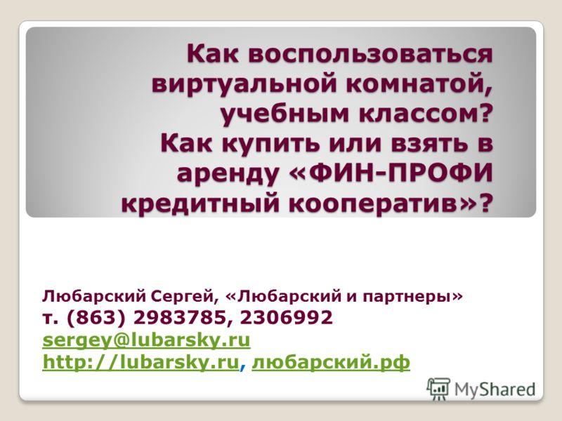 Как воспользоваться виртуальной комнатой, учебным классом? Как купить или взять в аренду «ФИН-ПРОФИ кредитный кооператив»? Любарский Сергей, «Любарский и партнеры» т. (863) 2983785, 2306992 sergey@lubarsky.ru http://lubarsky.ruhttp://lubarsky.ru, люб