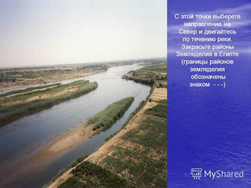 С этой точки выберете направление на Север и двигайтесь по течению реки. Закрасьте районы Земледелия в Египте (границы районов земледелия обозначены знаком - - -)