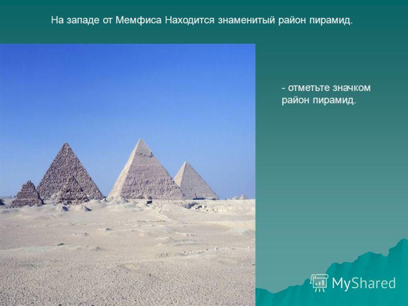 На западе от Мемфиса Находится знаменитый район пирамид. - отметьте значком район пирамид. Мемфис