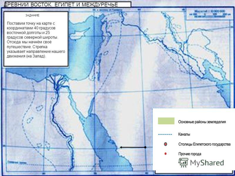ДРЕВНИЙ ВОСТОК. ЕГИПЕТ И МЕЖДУРЕЧЬЕ ЗАДАНИЕ Поставим точку на карте с координатами 40 градусов восточной долготы и 25 градусов северной широты. Отсюда мы начнём своё путешествие. Стрелка указывает направление нашего движения (на Запад).