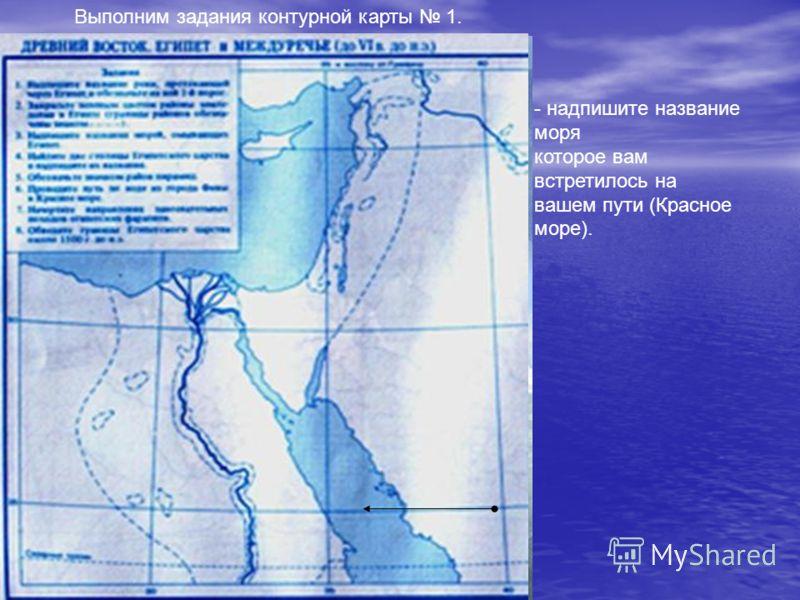- надпишите название моря которое вам встретилось на вашем пути (Красное море). Выполним задания контурной карты 1.