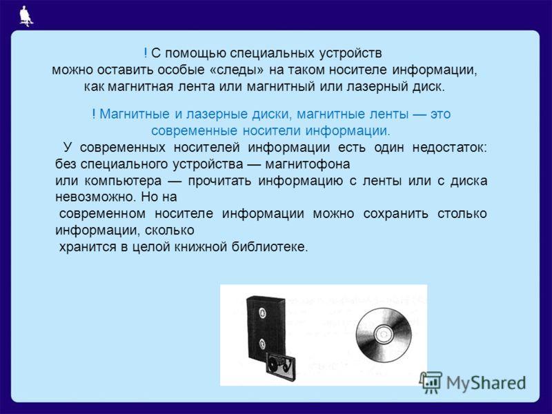 ! С помощью специальных устройств можно оставить особые «следы» на таком носителе информации, как магнитная лента или магнитный или лазерный диск. ! Магнитные и лазерные диски, магнитные ленты это современные носители информации. У современных носите