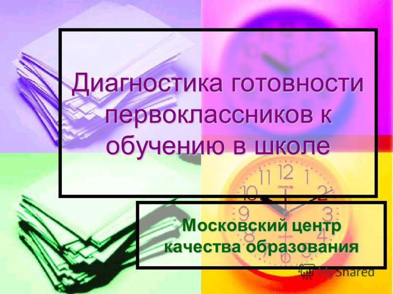 Диагностика готовности первоклассников к обучению в школе Московский центр качества образования
